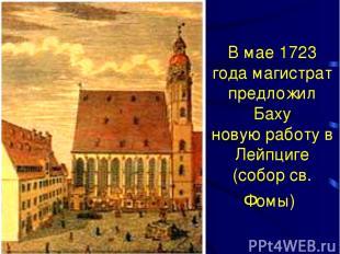 В мае 1723 года магистрат предложил Баху новую работу в Лейпциге (собор св. Фомы