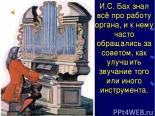 И.С. Бах знал всё про работу органа, и к нему часто обращались за советом, как у
