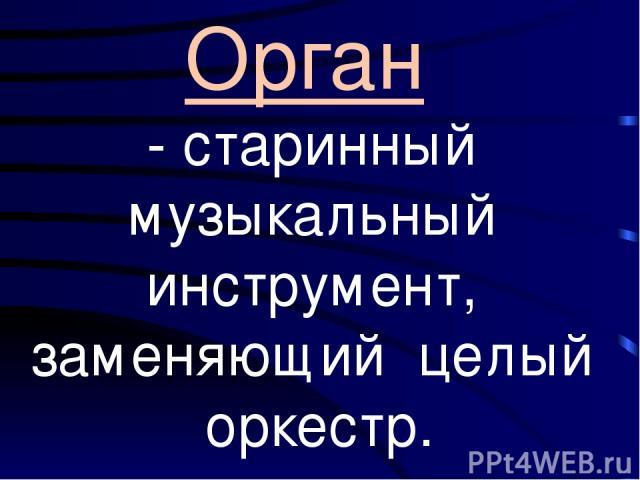 Орган - старинный музыкальный инструмент, заменяющий целый оркестр.