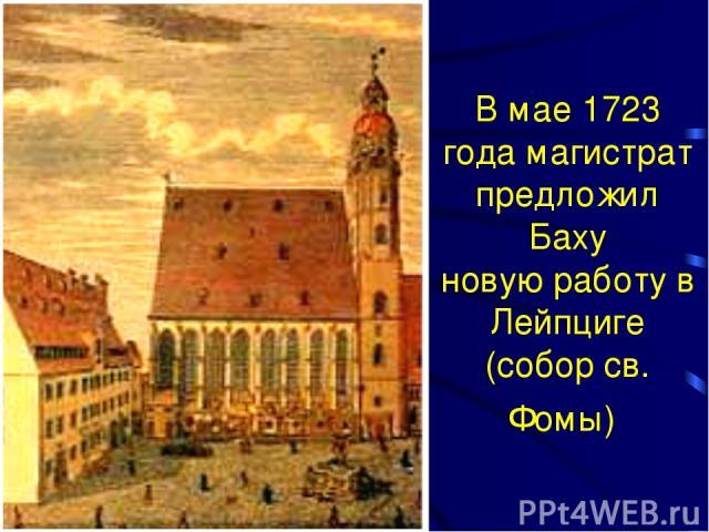 В мае 1723 года магистрат предложил Баху новую работу в Лейпциге (собор св. Фомы)