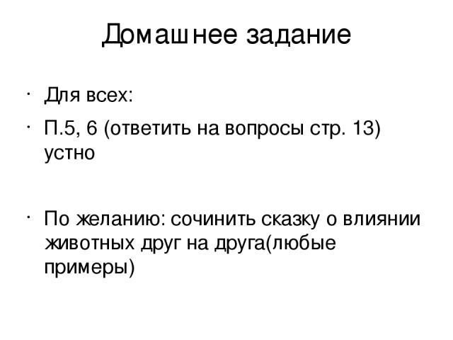 Домашнее задание Для всех: П.5, 6 (ответить на вопросы стр. 13) устно По желанию: сочинить сказку о влиянии животных друг на друга(любые примеры)