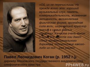 Павел Леонидович Коган (р. 1952 г.)- дирижёр Московского государственного академ