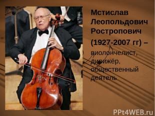 Мстислав Леопольдович Ростропович (1927-2007 гг) – виолончелист, дирижёр, общест
