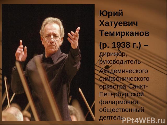 Юрий Хатуевич Темирканов (р. 1938 г.) – дирижер, руководитель Академического симфонического оркестра Санкт-Петербургской филармонии, общественный деятель