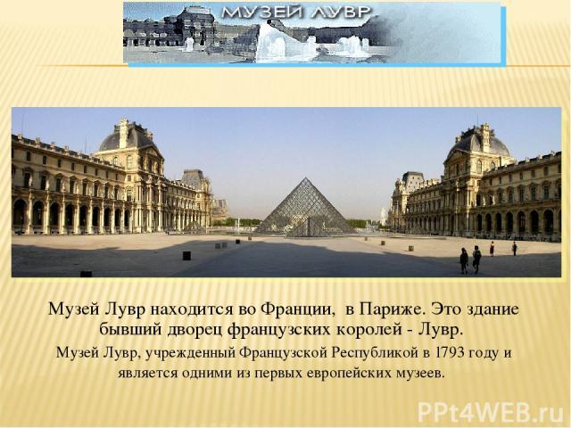 Музей Лувр находится во Франции, в Париже. Это здание бывший дворец французских королей - Лувр. Музей Лувр, учрежденный Французской Республикой в 1793 году и является одними из первых европейских музеев.