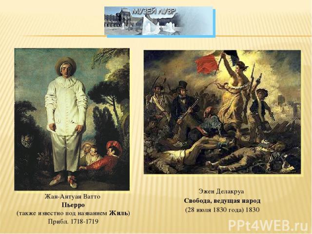 Жан-Антуан Ватто Пьерро (также известно под названием Жиль) Прибл. 1718-1719 Эжен Делакруа Свобода, ведущая народ (28 июля 1830 года) 1830