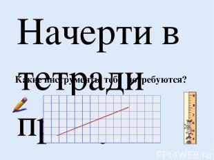 Начерти в тетради прямую линию. Помни свойство прямой линии: Без начала и без кр