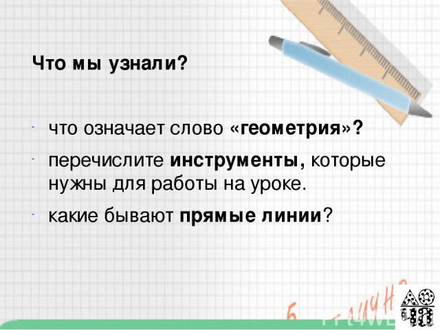 - Что означает слово «геометрия»? Перечислите инструменты, которые нужны для работы на уроке. Какие геометрические фигуры вы знаете?