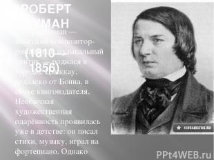 РОБЕРТ ШУМАН (1810—1856) Роберт Шуман — немецкий композитор-романтик и музыкальн