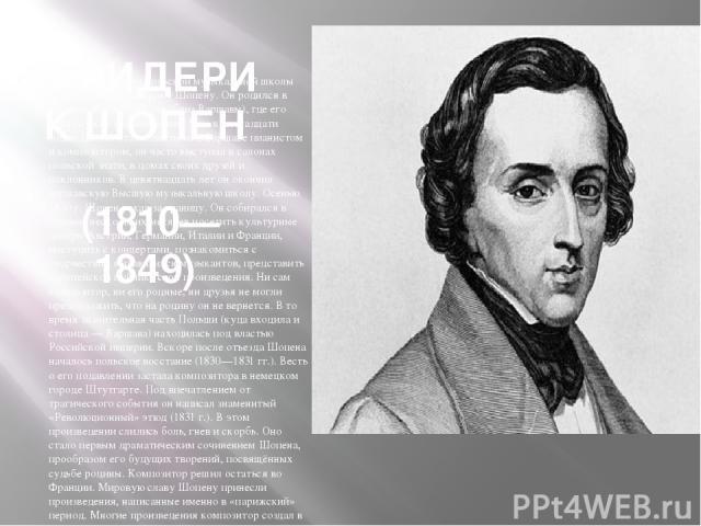 ФРИДЕРИК ШОПЕН (1810—1849) Заслуга в создании польской музыкальной школы принадлежит Фридерику Шопену. Он родился в усадьбе Желязова Воля (близ Варшавы), где его отец служил управляющим. Уже к пятнадцати годам Шопен стал известным в Варшаве пианисто…