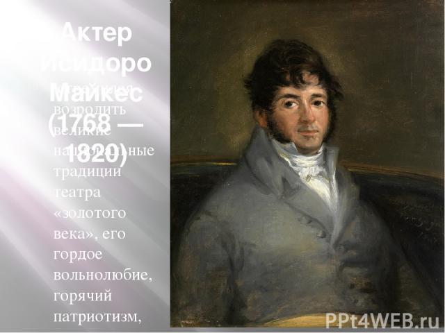 Актер Исидоро Майкес (1768 — 1820) стремился возродить великие национальные традиции театра «золотого века», его гордое вольнолюбие, горячий патриотизм, нетерпимость к насилию