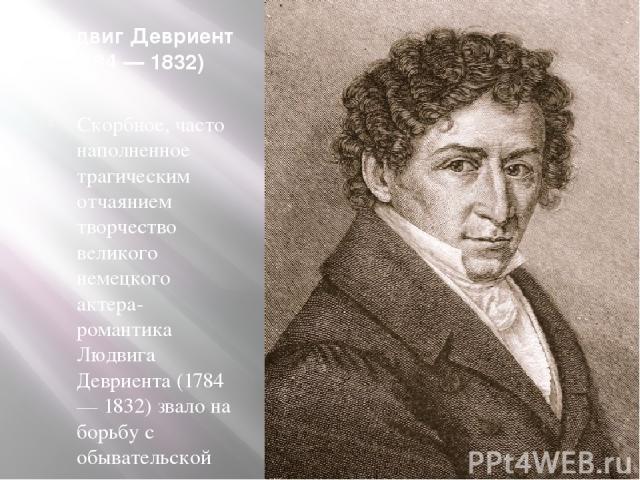 Людвиг Девриент (1784 — 1832) Скорбное, часто наполненное трагическим отчаянием творчество великого немецкого актера-романтика Людвига Девриента (1784 — 1832) звало на борьбу с обывательской приниженностью, с мещанской покорностью.