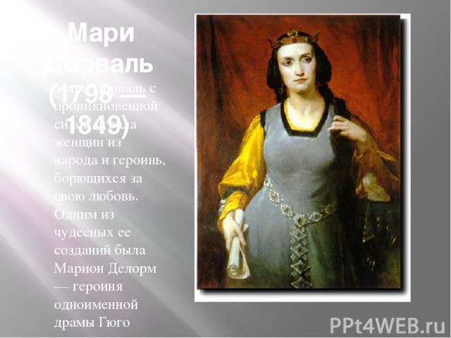 Мари Дорваль (1798 — 1849) Мари Дорваль с проникновенной силой играла женщин из народа и героинь, борющихся за свою любовь. Одним из чудесных ее созданий была Марион Делорм — героиня одноименной драмы Гюго