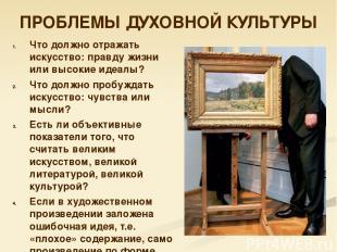 ПРОБЛЕМЫ ДУХОВНОЙ КУЛЬТУРЫ Что должно отражать искусство: правду жизни или высок