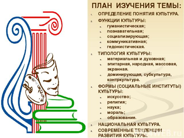 ПЛАН ИЗУЧЕНИЯ ТЕМЫ: ОПРЕДЕЛЕНИЕ ПОНЯТИЯ КУЛЬТУРА. ФУНКЦИИ КУЛЬТУРЫ: гуманистическая; познавательная; социализирующая; коммуникативная; гедонистическая. ТИПОЛОГИЯ КУЛЬТУРЫ: материальная и духовная; элитарная, народная, массовая, экранная. доминирую…