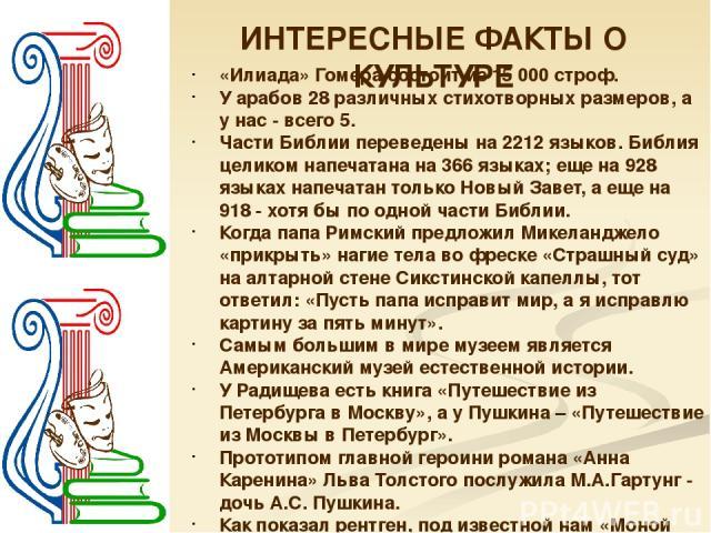 ИНТЕРЕСНЫЕ ФАКТЫ О КУЛЬТУРЕ «Илиада» Гомера состоит из 15 000 строф. У арабов 28 различных стихотворных размеров, а у нас - всего 5. Части Библии переведены на 2212 языков. Библия целиком напечатана на 366 языках; еще на 928 языках напечатан только …