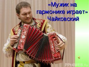 «Мужик на гармонике играет» Чайковский