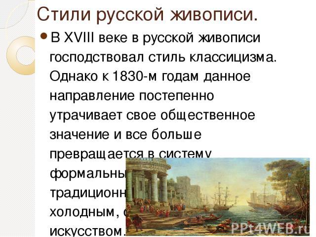 Стили русской живописи. В XVIII веке в русской живописи господствовал стиль классицизма. Однако к 1830-м годам данное направление постепенно утрачивает свое общественное значение и все больше превращается в систему формальных традиций. Такая традици…