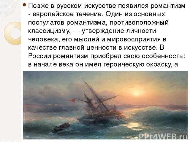 Позже в русском искусстве появился романтизм - европейское течение. Один из основных постулатов романтизма, противоположный классицизму, — утверждение личности человека, его мыслей и мировосприятия в качестве главной ценности в искусстве. В России р…