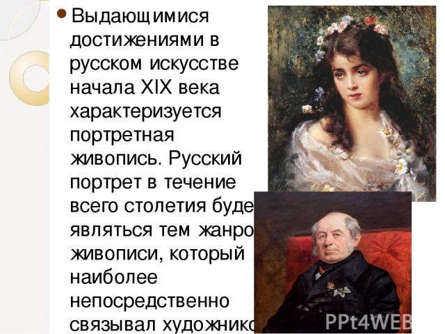 Выдающимися достижениями в русском искусстве начала XIX века характеризуется портретная живопись. Русский портрет в течение всего столетия будет являться тем жанром живописи, который наиболее непосредственно связывал художников с обществом, с выдающ…