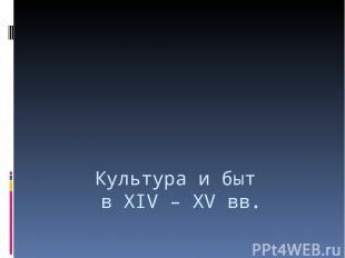 Культура и быт в XIV – XV вв.