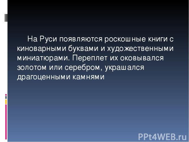 На Руси появляются роскошные книги с киноварными буквами и художественными миниатюрами. Переплет их оковывался золотом или серебром, украшался драгоценными камнями