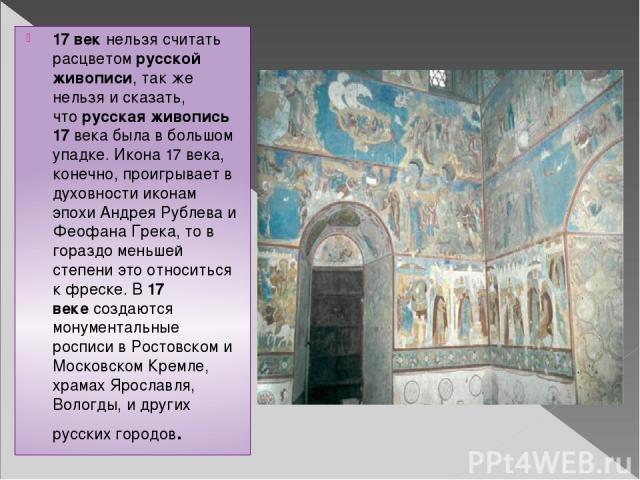 17 векнельзя считать расцветомрусской живописи, так же нельзя и сказать, чторусская живопись 17века была в большом упадке. Икона 17 века, конечно, проигрывает в духовности иконам эпохи Андрея Рублева и Феофана Грека, то в гораздо меньшей степени…