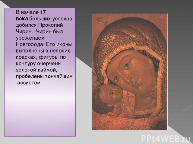 В начале17 векабольших успехов добился Прокопий Чирин. Чирин был уроженцем Новгорода. Его иконы выполнены в неярких красках, фигуры по контуру очерчены золотой каймой, пробелены тончайшим ассистом.