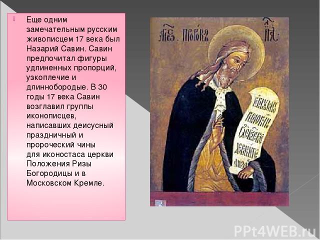 Еще одним замечательным русским живописцем 17 века был Назарий Савин. Савин предпочитал фигуры удлиненных пропорций, узкоплечие и длиннобородые. В 30 годы 17 века Савин возглавил группы иконописцев, написавших деисусный праздничный и пророческий чин…
