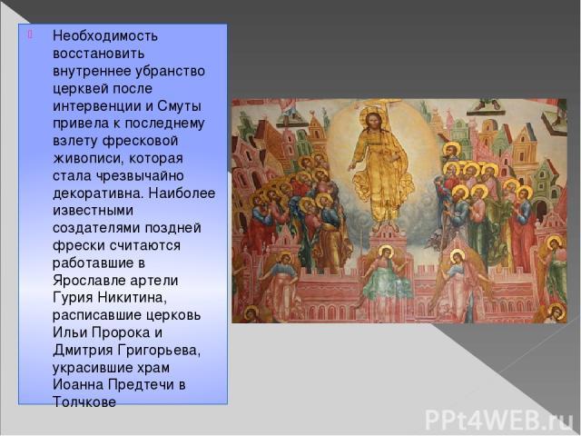 Необходимость восстановить внутреннее убранство церквей после интервенции и Смуты привела к последнему взлету фресковой живописи, которая стала чрезвычайно декоративна. Наиболее известными создателями поздней фрески считаются работавшие в Ярославле …