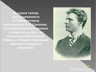 На сцене театра, организованного С.И.Мамонтовым, прославился Ф.И.Шаляпин. Сочета
