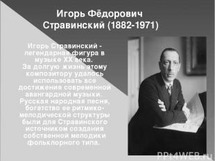 Игорь Фёдорович Стравинский (1882-1971) Игорь Стравинский - легендарная фигура в