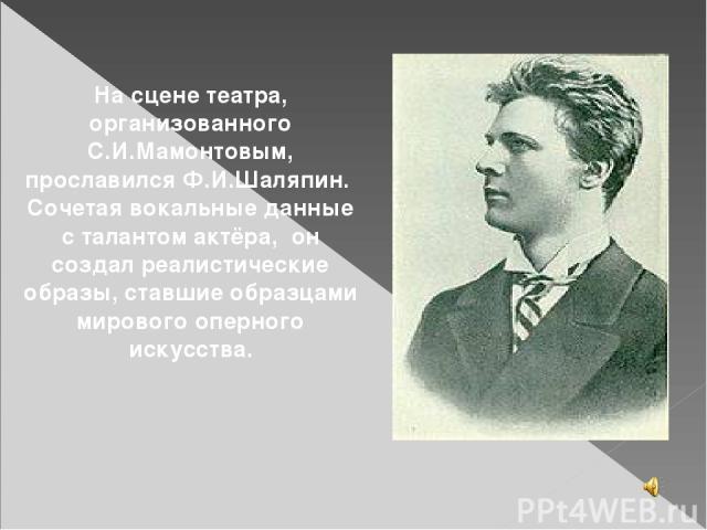 На сцене театра, организованного С.И.Мамонтовым, прославился Ф.И.Шаляпин. Сочетая вокальные данные с талантом актёра, он создал реалистические образы, ставшие образцами мирового оперного искусства.