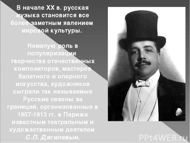 В начале ХХ в. русская музыка становится все более заметным явлением мировой культуры. Немалую роль в популяризации творчества отечественных композиторов, мастеров балетного и оперного искусства, художников сыграли так называемые Русские сезоны за г…