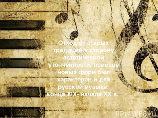 Отход от старых традиций в сторону эстетической утонченности, поисков новых форм был характерен и для русской музыки конца ХIХ- начала ХХ в.