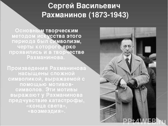 Сергей Васильевич Рахманинов (1873-1943) Основным творческим методом искусства этого периода был символизм, черты которого ярко проявились и в творчестве Рахманинова. Произведения Рахманинова насыщены сложной символикой, выражаемой с помощью мотивов…