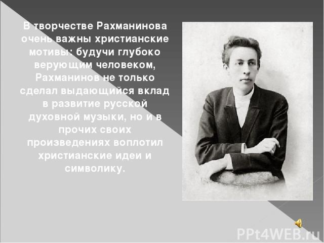 В творчестве Рахманинова очень важны христианские мотивы: будучи глубоко верующим человеком, Рахманинов не только сделал выдающийся вклад в развитие русской духовной музыки, но и в прочих своих произведениях воплотил христианские идеи и символику.