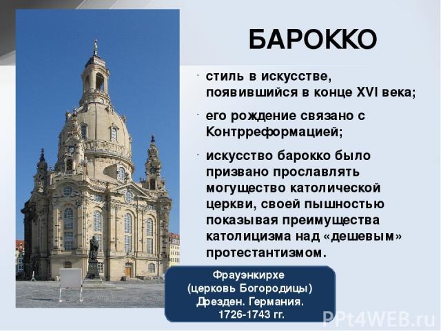 Фрауэнкирхе (церковь Богородицы) Дрезден. Германия. 1726-1743 гг. стиль в искусстве, появившийся в конце XVI века; его рождение связано с Контрреформацией; искусство барокко было призвано прославлять могущество католической церкви, своей пышностью п…