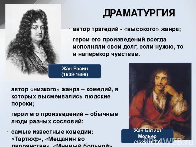 ДРАМАТУРГИЯ Жан Расин (1639-1699) Жан Батист Мольер (1622-1673) автор трагедий - «высокого» жанра; герои его произведений всегда исполняли свой долг, если нужно, то и наперекор чувствам. автор «низкого» жанра – комедий, в которых высмеивались людски…
