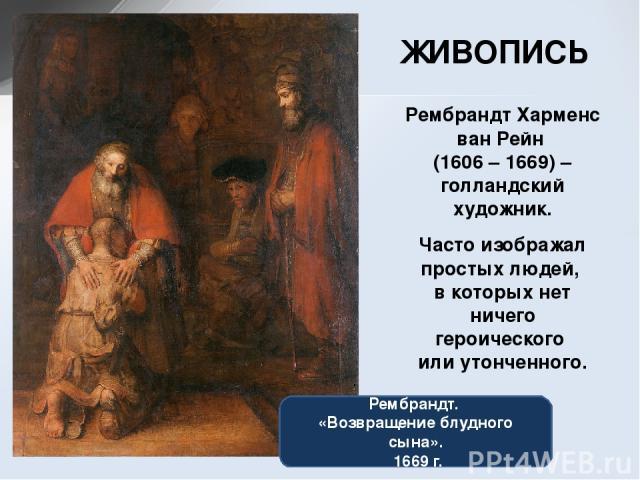 ЖИВОПИСЬ Рембрандт Харменс ван Рейн (1606 – 1669) – голландский художник. Часто изображал простых людей, в которых нет ничего героического или утонченного. Рембрандт. «Возвращение блудного сына». 1669 г.