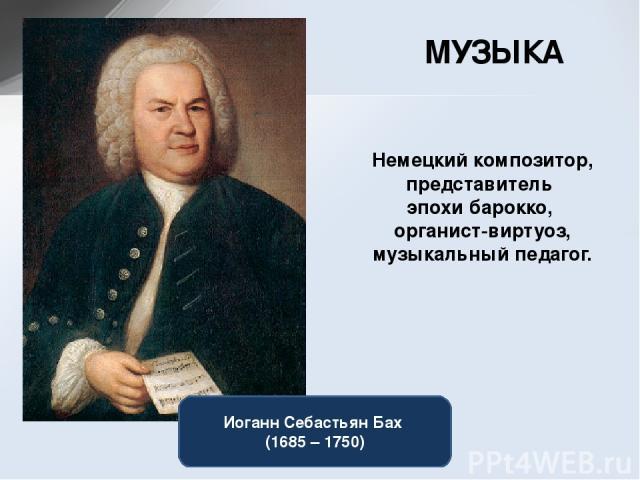 МУЗЫКА Немецкийкомпозитор, представитель эпохи барокко, органист-виртуоз, музыкальныйпедагог. Иоганн Себастьян Бах (1685 – 1750)