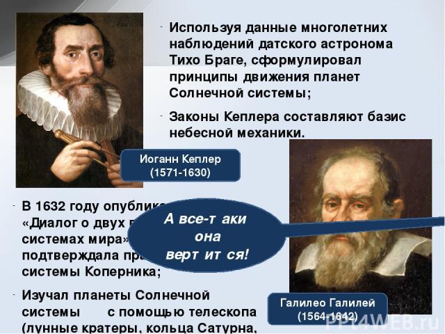 Иоганн Кеплер (1571-1630) Галилео Галилей (1564-1642) Используя данные многолетних наблюдений датского астронома Тихо Браге, сформулировал принципы движения планет Солнечной системы; Законы Кеплера составляют базис небесной механики. В 1632 году опу…