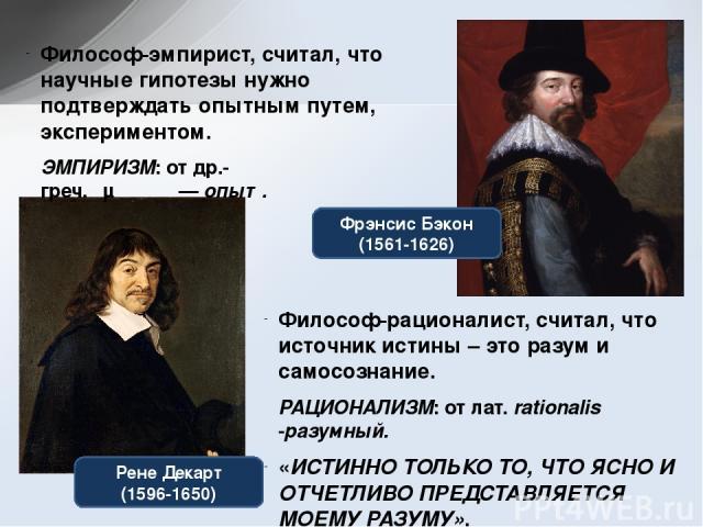 Рене Декарт (1596-1650) Фрэнсис Бэкон (1561-1626) Философ-эмпирист, считал, что научные гипотезы нужно подтверждать опытным путем, экспериментом. ЭМПИРИЗМ: отдр.-греч.έμπειρία—опыт. Философ-рационалист, считал, что источник истины – это разум и …