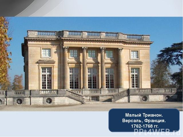 Малый Трианон. Версаль, Франция. 1762-1768 гг.