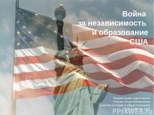 Война за независимость и образование США Презентацию подготовила Ульева Ольга Ва