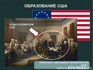 ОБРАЗОВАНИЕ США Подписание «Декларации независимости США». Картина Джона Трамбул