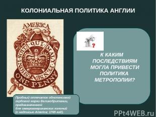 КОЛОНИАЛЬНАЯ ПОЛИТИКА АНГЛИИ 1765 год - введение гербового сбора с каждой торгов