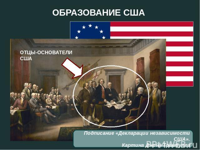ОБРАЗОВАНИЕ США Подписание «Декларации независимости США». Картина Джона Трамбулла ОТЦЫ-ОСНОВАТЕЛИ США