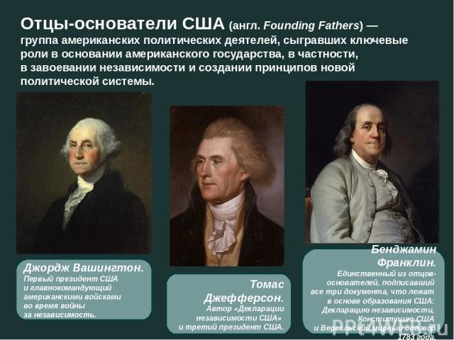 Отцы-основатели США(англ.Founding Fathers)— группа американских политических деятелей, сыгравших ключевые роли в основанииамериканского государства, в частности, в завоевании независимости и создании принципов новой политической системы. Джордж …
