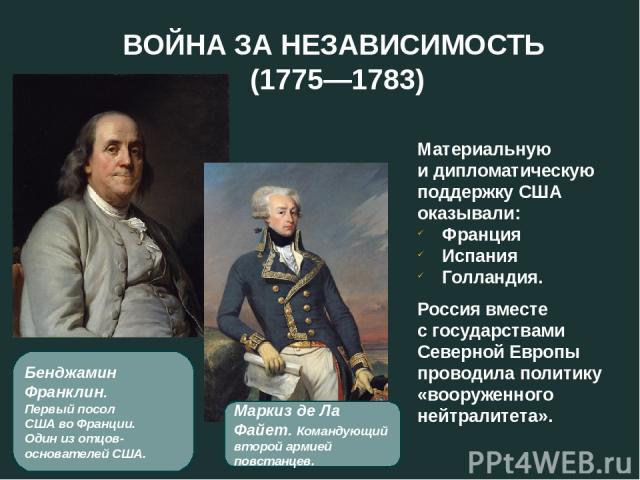 ВОЙНА ЗА НЕЗАВИСИМОСТЬ (1775—1783) Маркиз де Ла Файет. Командующий второй армией повстанцев. Материальную и дипломатическую поддержку США оказывали: Франция Испания Голландия. Россия вместе с государствами Северной Европы проводила политику «вооруже…